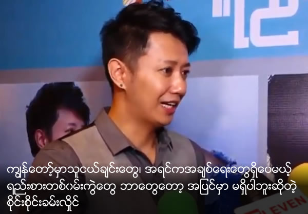 Sai Sai Khine Hlaing said though he has a lot of friends , he has no one likely to be seem like girl friend
